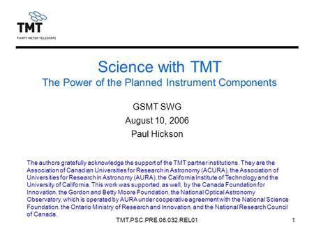 TMT.PSC.PRE.06.032.REL011 Science with TMT The Power of the Planned Instrument Components GSMT SWG August 10, 2006 Paul Hickson The authors gratefully.