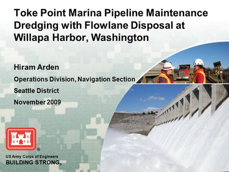 US Army Corps of Engineers BUILDING STRONG ® Toke Point Marina Pipeline Maintenance Dredging with Flowlane Disposal at Willapa Harbor, Washington Hiram.