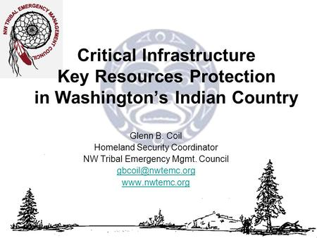 Critical Infrastructure Key Resources Protection in Washington's Indian Country Glenn B. Coil Homeland Security Coordinator NW Tribal Emergency Mgmt. Council.