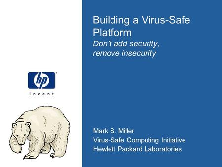 Mark S. Miller Virus-Safe Computing Initiative Hewlett Packard Laboratories Building a Virus-Safe Platform Don't add security, remove insecurity.