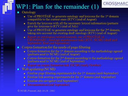 © NCSR, Frascati, July 18-19, 2002 WP1: Plan for the remainder (1) Ontology Ontology  Use of PROTÉGÉ to generate ontology and lexicons for the 1 st domain.