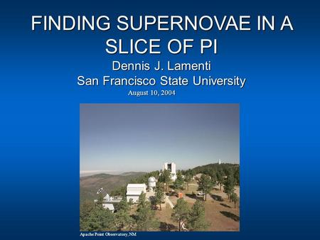 August 10, 2004 Apache Point Observatory, NM FINDING SUPERNOVAE IN A SLICE OF PI Dennis J. Lamenti San Francisco State University.