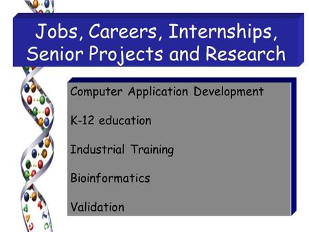Jobs, Careers, Internships, Senior Projects and Research Computer Application Development K-12 education Industrial Training Bioinformatics Validation.