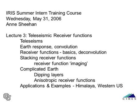 IRIS Summer Intern Training Course Wednesday, May 31, 2006 Anne Sheehan Lecture 3: Teleseismic Receiver functions Teleseisms Earth response, convolution.