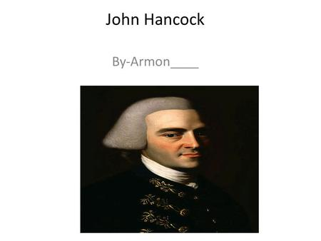 John Hancock By-Armon____. Who Is He? John Hancock was a merchant, statesman and important figure of the American Revolution. He is known for his wealth.