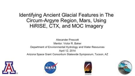 Identifying Ancient Glacial Features in The Circum-Argyre Region, Mars, Using HiRISE, CTX, and MOC Imagery Alexander Prescott Mentor: Victor R. Baker Department.