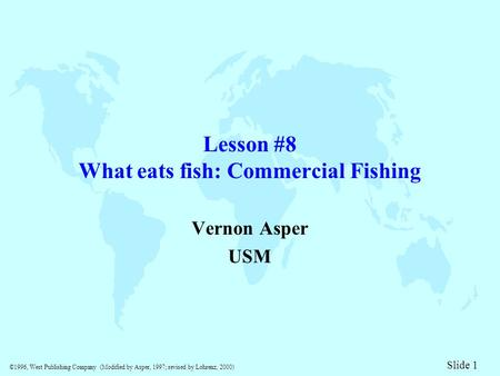©1996, West Publishing Company (Modified by Asper, 1997; revised by Lohrenz, 2000) Slide 1 Lesson #8 What eats fish: Commercial Fishing Vernon Asper USM.