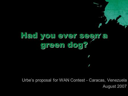 Had you ever seen a green dog? Urbe's proposal for WAN Contest - Caracas, Venezuela August 2007.
