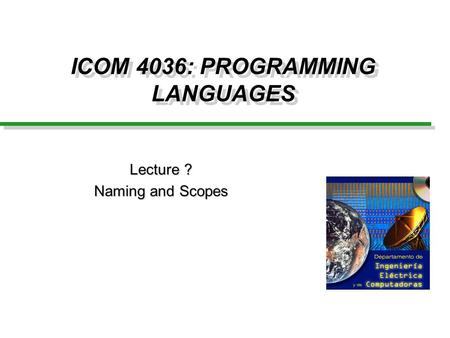 ICOM 4036: PROGRAMMING LANGUAGES Lecture ? Naming and Scopes.