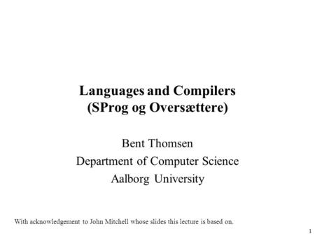1 Languages and Compilers (SProg og Oversættere) Bent Thomsen Department of Computer Science Aalborg University With acknowledgement to John Mitchell whose.