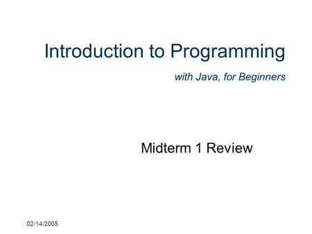 02/14/2005 Introduction to Programming with Java, for Beginners Midterm 1 Review.