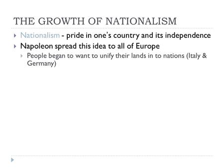 THE GROWTH OF NATIONALISM  Nationalism - pride in one's country and its independence  Napoleon spread this idea to all of Europe  People began to want.