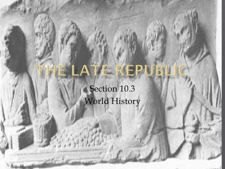 Section 10.3 World History.  The late republic period saw growth of territory and trade.  Through wars, Rome grew beyond Italy.  Several crises struck.