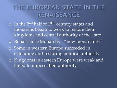  In the 2 nd half of 15 th century states and monarchs began to work to restore their kingdoms and central authority of the state  Renaissance Monarchs.