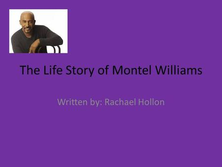 The Life Story of Montel Williams Written by: Rachael Hollon.
