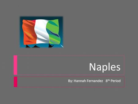 Naples By: Hannah Fernandez 8 th Period. All About Naples!!!!!  Being a waterfront city, Naples is a spectacular vacation area in southern Italy. It.