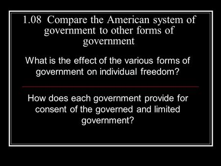 1.08 Compare the American system of government to other forms of government What is the effect of the various forms of government on individual freedom?