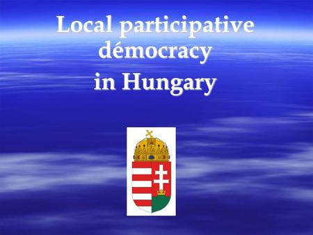 Local participative démocracy in Hungary. The Republic of Hungary Capital: Budapest Mode: republic Base: the Constitution of the Republic of Hungary (Act.