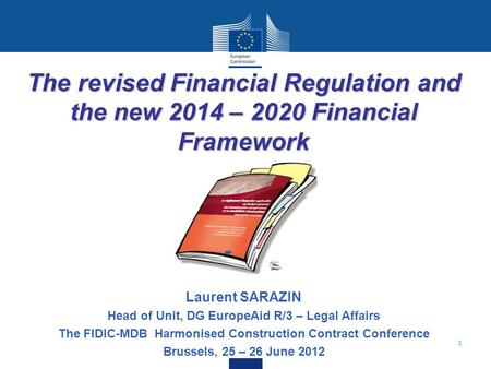 1 The revised Financial Regulation and the new 2014 – 2020 Financial Framework Laurent SARAZIN Head of Unit, DG EuropeAid R/3 – Legal Affairs The FIDIC-MDB.