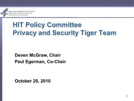 HIT Policy Committee Privacy and Security Tiger Team Deven McGraw, Chair Paul Egerman, Co-Chair October 20, 2010 1.