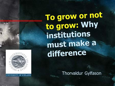 To grow or not to grow: Why institutions must make a difference Thorvaldur Gylfason.