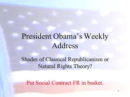President Obama's Weekly Address Shades of Classical Republicanism or Natural Rights Theory? Put Social Contract FR in basket. 1.