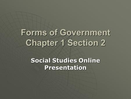 Forms of Government Chapter 1 Section 2 Social Studies Online Presentation.