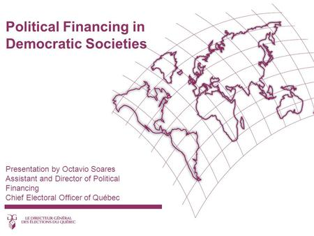 Political Financing in Democratic Societies Presentation by Octavio Soares Assistant and Director of Political Financing Chief Electoral Officer of Québec.