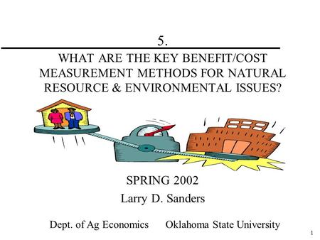 1 5. WHAT ARE THE KEY BENEFIT/COST MEASUREMENT METHODS FOR NATURAL RESOURCE & ENVIRONMENTAL ISSUES? SPRING 2002 Larry D. Sanders Dept. of Ag Economics.