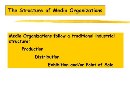 The Structure of Media Organizations Media Organizations follow a traditional industrial structure: Production Distribution Exhibition and/or Point of.