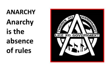 ANARCHY Anarchy is the absence of rules. MONARCHY Monarchy is ruled by an individual Who uses the power of the state to help the state.