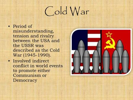 Cold War Period of misunderstanding, tension and rivalry between the USA and the USSR was described as the Cold War (1945-1990). Involved indirect conflict.