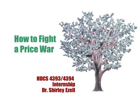 How to Fight a Price War HDCS 4393/4394 Internship Dr. Shirley Ezell.