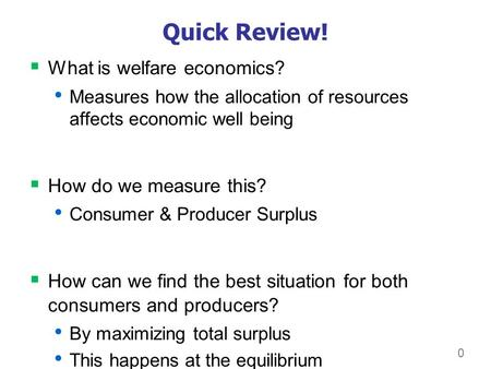 0 Quick Review!  What is welfare economics? Measures how the allocation of resources affects economic well being  How do we measure this? Consumer &
