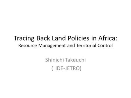 Tracing Back Land Policies in Africa: Resource Management and Territorial Control Shinichi Takeuchi ( IDE-JETRO)