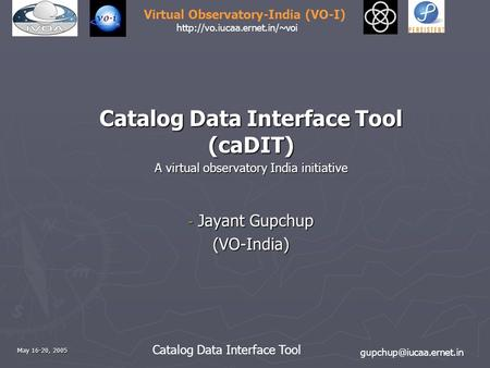 Catalog Data Interface Tool Virtual Observatory-India (VO-I)  May 16-20, 2005 Catalog Data Interface.