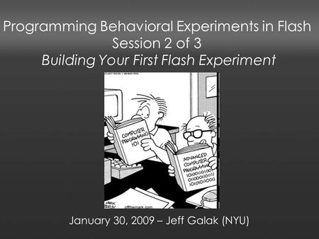 Programming Behavioral Experiments in Flash Session 2 of 3 Building Your First Flash Experiment January 30, 2009 – Jeff Galak (NYU)