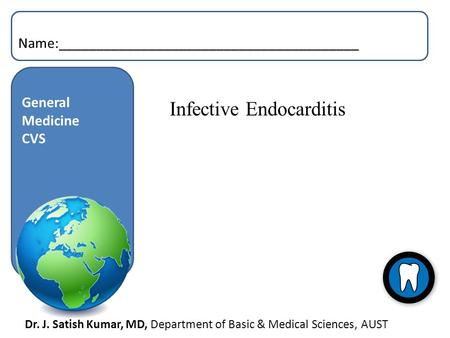 Dr. J. Satish Kumar, MD, Department of Basic & Medical Sciences, AUST General Medicine CVS Name:________________________________________ Infective Endocarditis.