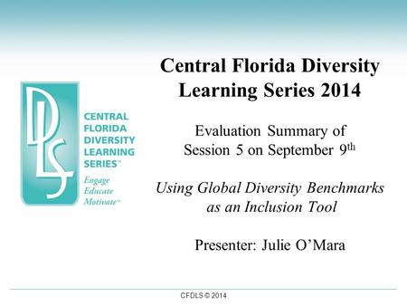 CFDLS © 2014 Central Florida Diversity Learning Series 2014 Evaluation Summary of Session 5 on September 9 th Using Global Diversity Benchmarks as an Inclusion.