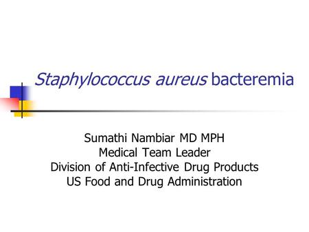 Staphylococcus aureus bacteremia Sumathi Nambiar MD MPH Medical Team Leader Division of Anti-Infective Drug Products US Food and Drug Administration.
