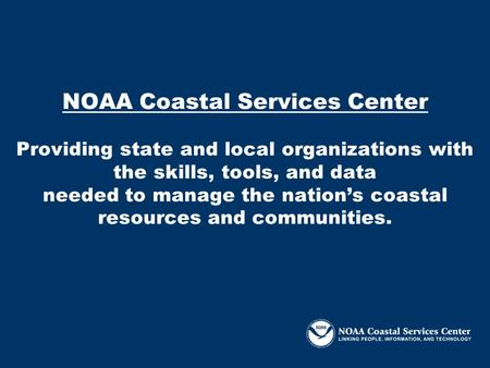 NOAA Coastal Services Center Providing state and local organizations with the skills, tools, and data needed to manage the nation's coastal resources and.