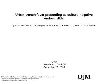 Urban trench fever presenting as culture-negative endocarditis by N.E. Jenkins, D.J.P. Ferguson, N.J. Alp, T.G. Harrison, and I.C.J.W. Bowler QJM Volume.