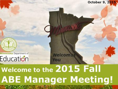 Welcome to the 2015 Fall ABE Manager Meeting! October 9, 2015.