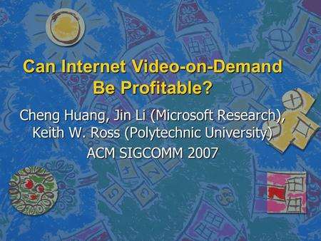 Can Internet Video-on-Demand Be Profitable? Cheng Huang, Jin Li (Microsoft Research), Keith W. Ross (Polytechnic University) ACM SIGCOMM 2007.