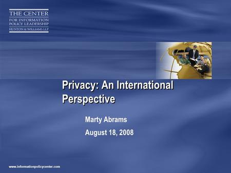 Www.informationpolicycenter.com Privacy: An International Perspective Marty Abrams August 18, 2008.
