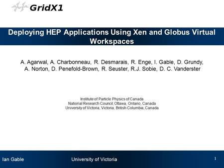 Ian Gable University of Victoria 1 Deploying HEP Applications Using Xen and Globus Virtual Workspaces A. Agarwal, A. Charbonneau, R. Desmarais, R. Enge,