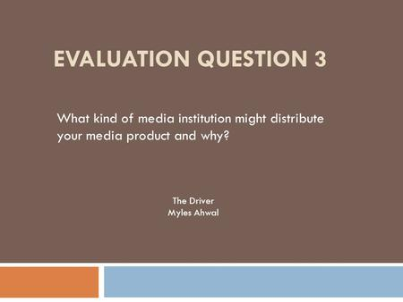 EVALUATION QUESTION 3 What kind of media institution might distribute your media product and why? The Driver Myles Ahwal.
