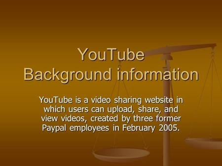 YouTube Background information YouTube is a video sharing website in which users can upload, share, and view videos, created by three former Paypal employees.