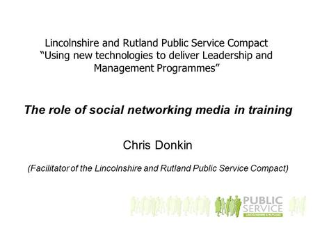 "Lincolnshire and Rutland Public Service Compact ""Using new technologies to deliver Leadership and Management Programmes"" The role of social networking."