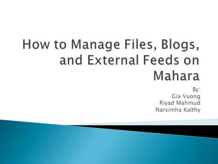 By: Gia Vuong Riyad Mahmud Narsimha Kalthy.  What is Mahara?  Logging into the ACS Portfolio  Using Mahara to Manage: ◦ Files ◦ Blogs ◦ External Feeds.